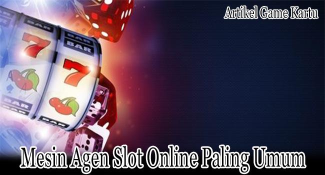 Mesin Agen Slot Online Paling Umum Dipilih Bettor
