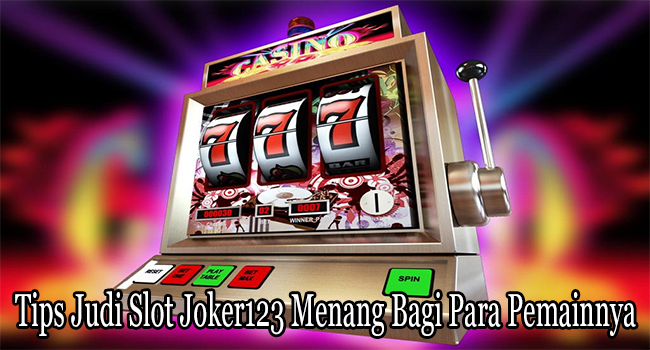 Tips Judi Slot Joker123 Menang Bagi Para Pemainnya