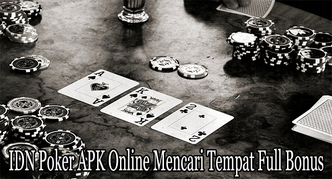 IDN Poker APK Online Mencari Tempat Bermain Full Bonus