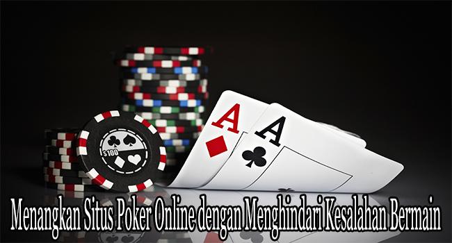 Menangkan Situs Poker Online dengan Menghindari Kesalahan Bermain
